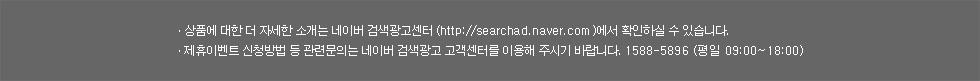 ㆍ상품에 대한 더 자세한 소개는 네이버 검색광고센터 (http://searchad.naver.com)에서 확인하실 수 있습니다.ㆍ제휴이벤트 신청방법 등 관련문의는 네이버 검색광고 고객센터를 이용해 주시기 바랍니다. 1588-5896 (평일 09:00~18:00)